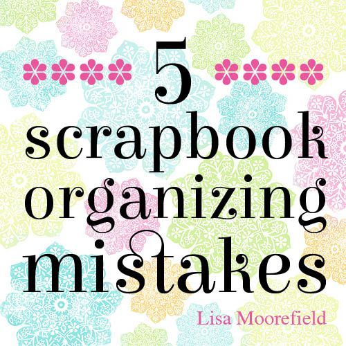 5 Scrapbook Organizing Mistakes