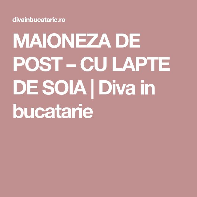 MAIONEZA DE POST – CU LAPTE DE SOIA   Diva in bucatarie