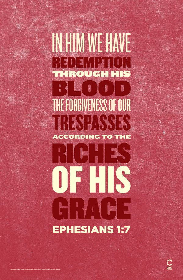 In Him we have redemption through His blood, the forgiveness for trespasses according to the riches of His grace ~Ephesians 1:7