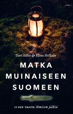 Ilari Aalto & Elina Helkala: Matka muinaiseen Suomeen - 11 000 vuotta ihmisen jälkiä. Atena 2017.