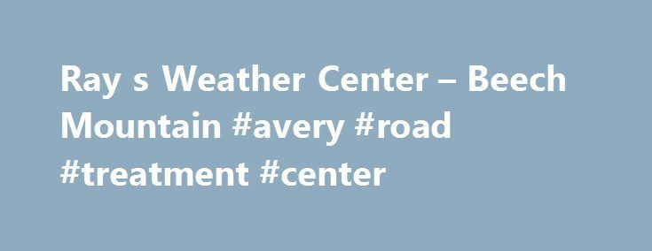 "Ray s Weather Center – Beech Mountain #avery #road #treatment #center http://miami.remmont.com/ray-s-weather-center-beech-mountain-avery-road-treatment-center/  # Beech Mountain. NC Forecast Last Updated at Monday, June 5, 2017 at 4:09PM Showers and storms linger through the evening and will taper off tonight. A front moves through from the northwest Tuesday ushering in drier air. Tuesday might start with a stray showers but ""nicer"" is the keyword. Wednesday is pleasant and slightly cooler…"