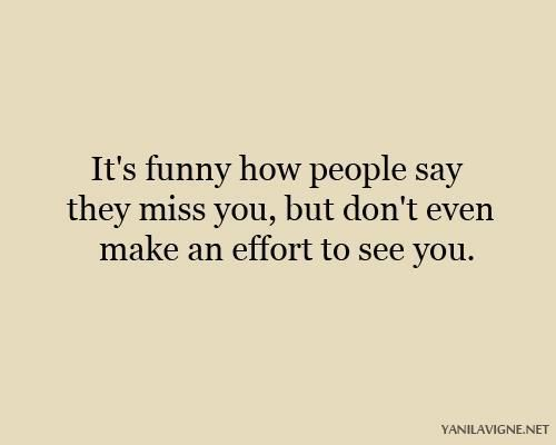 It's funny how people say they miss you but don't even make an effort to see you.