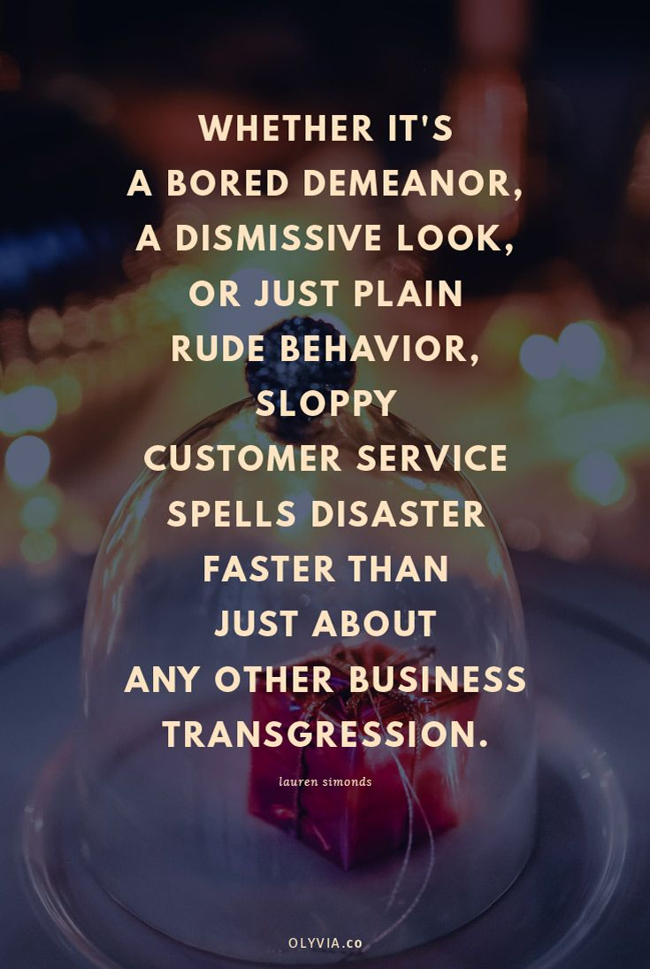 Whether it's a bored demeanor, a dismissive look, or just plain rude behavior, sloppy customer service spells disaster faster than just about any other business transgression. - Lauren Simonds (Click to read more customer service quotes for small business owners + creatives!)