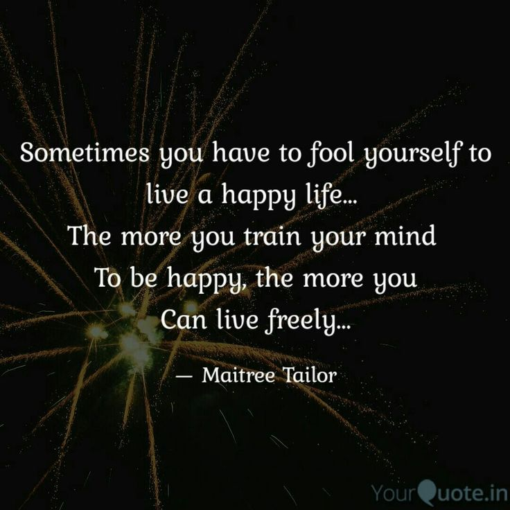 Sometimes you have to  Fool yourself to live A happy life...  The more you train your mind  To be happy, the more you Can live freely... . . . Follow my writings on @yourquoteapp #yourquote #quote #stories #qotd #quoteoftheday #wordporn #quotestagram #wordswag #wordsofwisdom #inspirationalquotes #writeaway #thoughts #poetry #instawriters #writersofinstagram #writersofig #writersofindia #igwriters #igwritersclub #yqbaba #successmindset #quoteoftheday #fridayvibes #wordsslinger #truewords