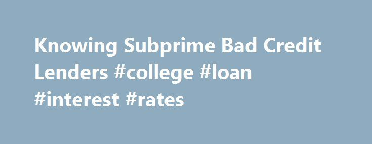 Knowing Subprime Bad Credit Lenders #college #loan #interest #rates http://loan-credit.nef2.com/knowing-subprime-bad-credit-lenders-college-loan-interest-rates/  #lenders for bad credit # Subprime Bad Credit Lenders Author: Allison K.Watkins Bad credit means that your credit score is in a poor condition. Credit score refers to the score assigned to each individual to determine if they are worthy of credit or not. If they have taken only one or two loans, repay them promptly and make no…