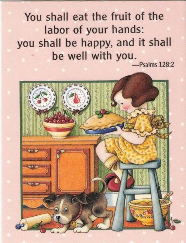 """""""You shall eat the fruit of the labor of your hands: you shall be happy, and it shall be well with you.""""  Psalm 128:2 ~ (by Mary Engelbreit)"""