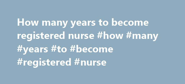 How many years to become registered nurse #how #many #years #to #become #registered #nurse http://nigeria.remmont.com/how-many-years-to-become-registered-nurse-how-many-years-to-become-registered-nurse/  # How Many Years Of School To Become A Registered Nurse How Long Does It Take to Become A Nurse Practitioner How to Become a Nurse Practitioner in a After graduation, you must take a national exam called the NCLEX-RN to become licensed as a registered nurse. What Is the Difference Between a…