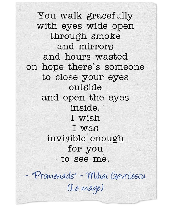 You walk gracefully with eyes wide open through smoke and mirrors and hours wasted on hope there's someone to close your eyes outside and open the eyes inside. I wish I was invisible enough for you to see me.