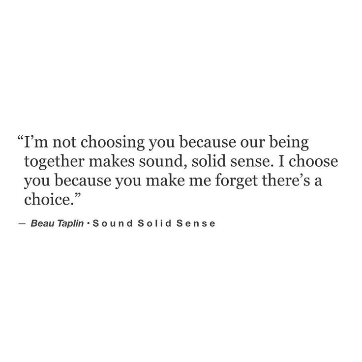 I'm not choosing you because our being together makes sound, solid sense. I choose you because you make me forget there's a choice. - You make me forget that there's an option to walk away, because staying with you is exactly what it is.