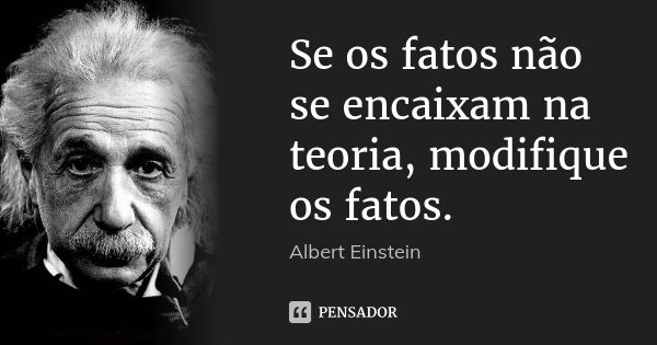 Se os fatos não se encaixam na teoria, modifique os fatos. — Albert Einstein