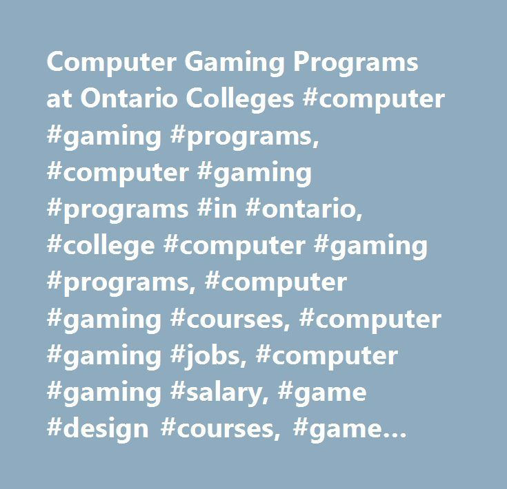 Computer Gaming Programs at Ontario Colleges #computer #gaming #programs, #computer #gaming #programs #in #ontario, #college #computer #gaming #programs, #computer #gaming #courses, #computer #gaming #jobs, #computer #gaming #salary, #game #design #courses, #game #design #jobs, #game #designer #salary, #video #game #design #courses…