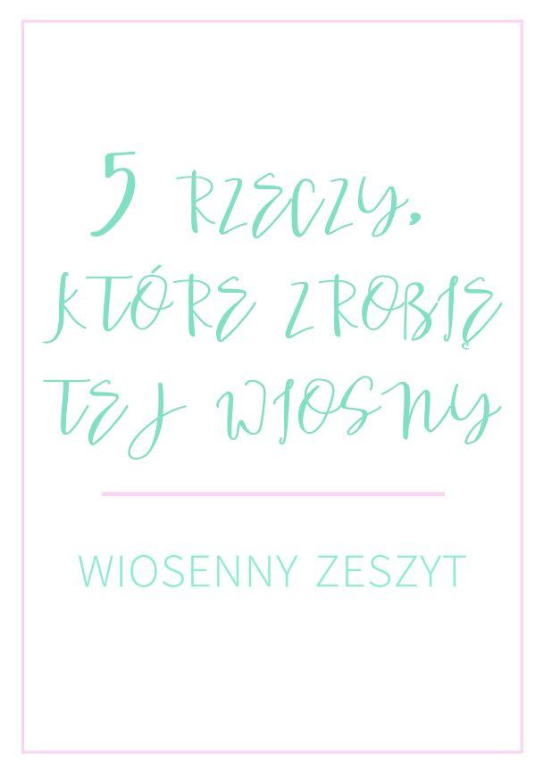 5 rzeczy, które możesz zrobić tej wiosny - Pobierz swój Wiosenny Zeszyt http://www.ewelinamierzwinska.pl/blog/5-rzeczy-ktore-mozesz-zrobic-tej-wiosny-wiosenny-zeszyt-do-pobrania/