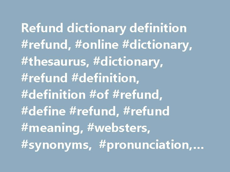 Refund dictionary definition #refund, #online #dictionary, #thesaurus, #dictionary, #refund #definition, #definition #of #refund, #define #refund, #refund #meaning, #websters, #synonyms, #pronunciation, #usage #examples, #quotes http://spain.remmont.com/refund-dictionary-definition-refund-online-dictionary-thesaurus-dictionary-refund-definition-definition-of-refund-define-refund-refund-meaning-websters-synonyms-pronunciatio/  # Sentence Examples I thought he might want a refund on his unused…