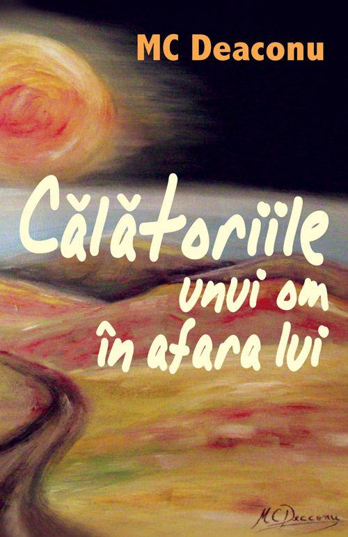 """Carte: """"Calatoriile unui om in afara lui"""" Autor: MC Deaconu  www.self-publishing.ro"""