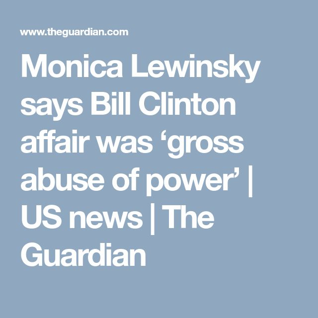 Monica Lewinsky says Bill Clinton affair was 'gross abuse of power' | US news | The Guardian