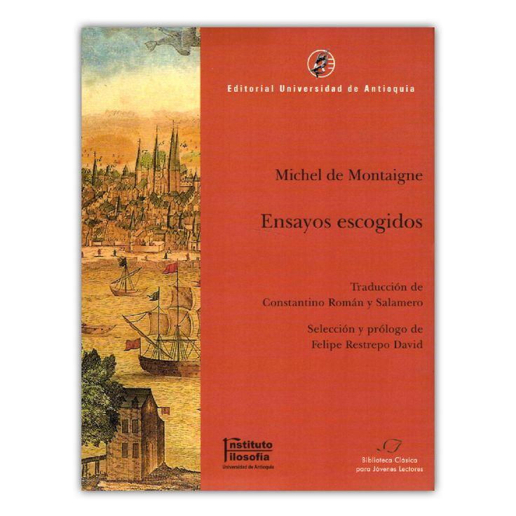 Ensayos escogidos. Michael Montaigne  – Michael Montaigne – Universidad de Antioquia www.librosyeditores.com Editores y distribuidores.