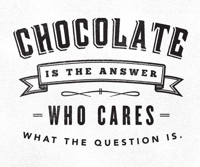 Chocolate Is The Answer. What Cares What The Question Is.