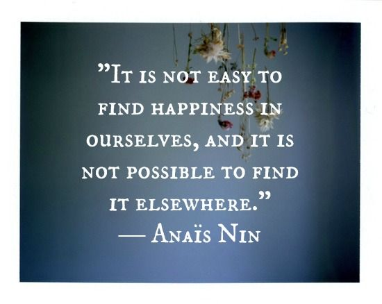 It is not easy to find happiness in ourselves, and it is not possible to find it elsewhere. Anais Nin