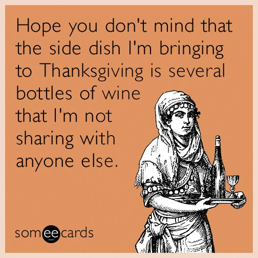 Hope you don't mind that the side dish I'm bringing to Thanksgiving is several bottles of wine that I'm not sharing with anyone else. | Thanksgiving Ecard