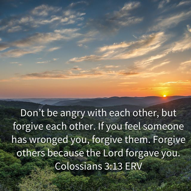 """v12 """"So, as those who have been chosen of God, holy and beloved, put on a heart of compassion, kindness, 13...humility, gentleness and patience; bearing with one another, and forgiving each other, whoever has a complaint against anyone; just as the Lord forgave you, so also should you."""" Colossians 3:12-13 NASB"""