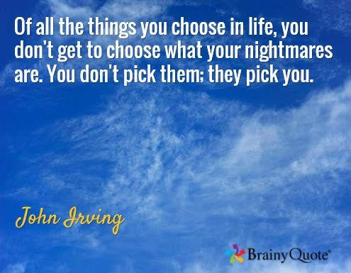 Of all the things you choose in life, you don't get to choose what your nightmares are. You don't pick them; they pick you. / John Irving