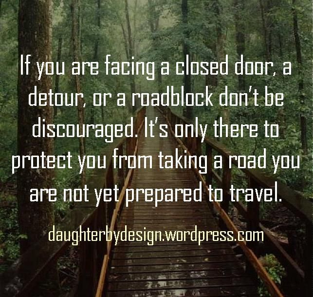 If you are facing a closed door, a  detour, or a roadblock don't be discouraged. It's only there to protect you from taking a road you are not yet prepared to travel.