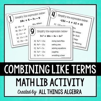 Combining Like Terms Math LibMath lib activities are a class favorite! In this activity, students will practice simplifying expressions by combining like terms as they rotate through ten stations. This includes simple expressions along with more challenging expressions that have more than one variable and variables with exponents.The answers they get will generate a funny story about their teacher.