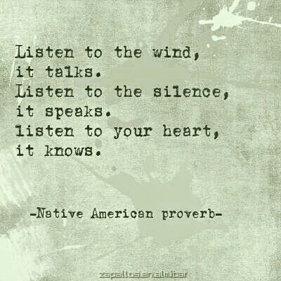 Listen to the wind, it talks. Listen to the silence, it speaks. Listen to your heart, it knows. ~Native American proverb~