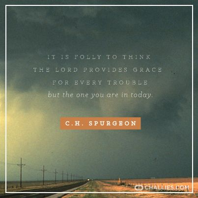 """""""It is folly to think the Lord provides grace for every trouble but the one you are in today."""" (C.H. Spurgeon)"""