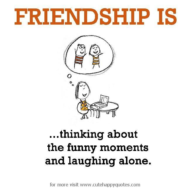 Friendship is, thinking about the funny moments and laughing alone. - Cute Happy Quotes