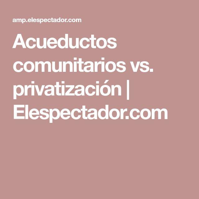 Acueductos comunitarios vs. privatización | Elespectador.com