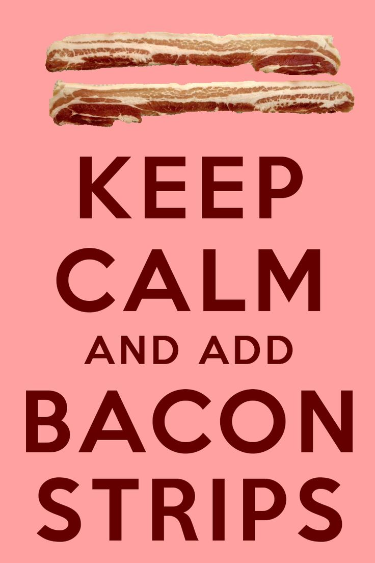 This one is dedicated to #EpicMealTime: Keep Calm And Add Bacon Strips
