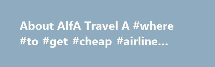 About AlfA Travel A #where #to #get #cheap #airline #tickets http://remmont.com/about-alfa-travel-a-where-to-get-cheap-airline-tickets/  #alfa travel # About AlfA Travel A/S AlfA Travel A/S is a Danish travel agency established in 1997. We have specialized in organizing tours for groups only – especially providing services for groups within the Danish educational sector.Every year since the establishment, our agency has grown in both number of groups and grossrevenue. All 16 colleagues in…