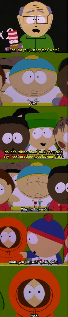 "South Park movie mr. Garrison: ""Eric, did you just say the 'F' word?""Eric Theadore Cartman:  ""Jew?"""