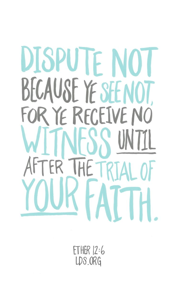Dispute not because ye see not, for ye receive no witness until after the trial of your faith. —Ether 12:6 #LDS