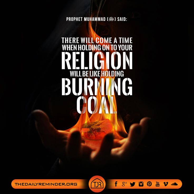 Prophet Muhammad (peace be upon him) said:  There will come a time when holding on to your religion will be like holding burning coal. [Reference: Sunan At-Tirmidhi]