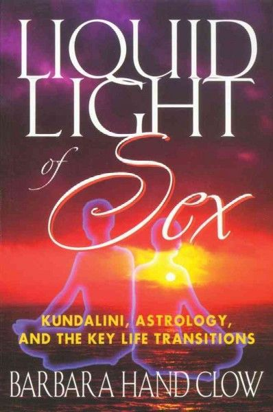 Liquid Light of Sex : Kundalini, Astrology, and the Key Life Transitions