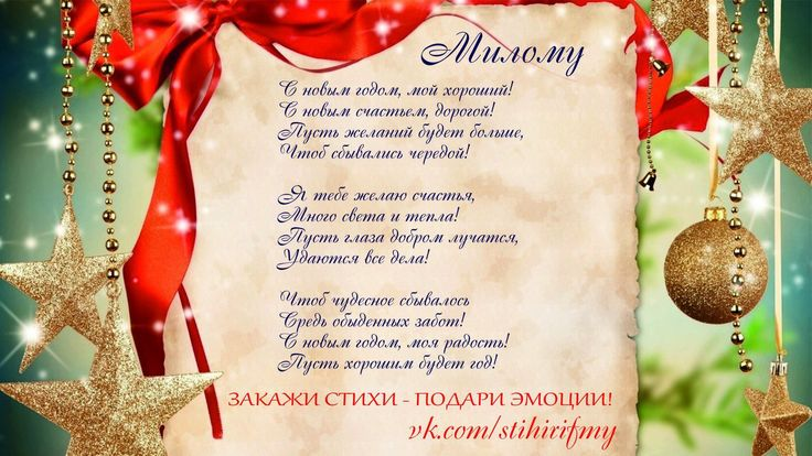 Скоро Новый год!!! Подари близким эмоции!!! Закажи стихи!!!   Милому    С новым годом, мой хороший!  С новым счастьем, дорогой!  Пусть желаний будет больше,  Чтоб сбывались чередой!    Я тебе желаю счастья,  Много света и тепла!  Пусть глаза добром лучатся,  Удаются все дела!    Чтоб чудесное сбывалось  Средь обыденных забот!  С новым годом, моя радость!  Пусть хорошим будет год!