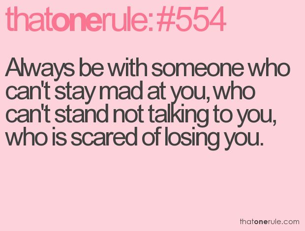 always be with someone who cant stay mad at you, who cant stand not talking to you, who is scared of losing you....