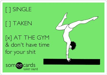 [ ] SINGLE [ ] TAKEN [x] AT THE GYM & dont have time for your shit.
