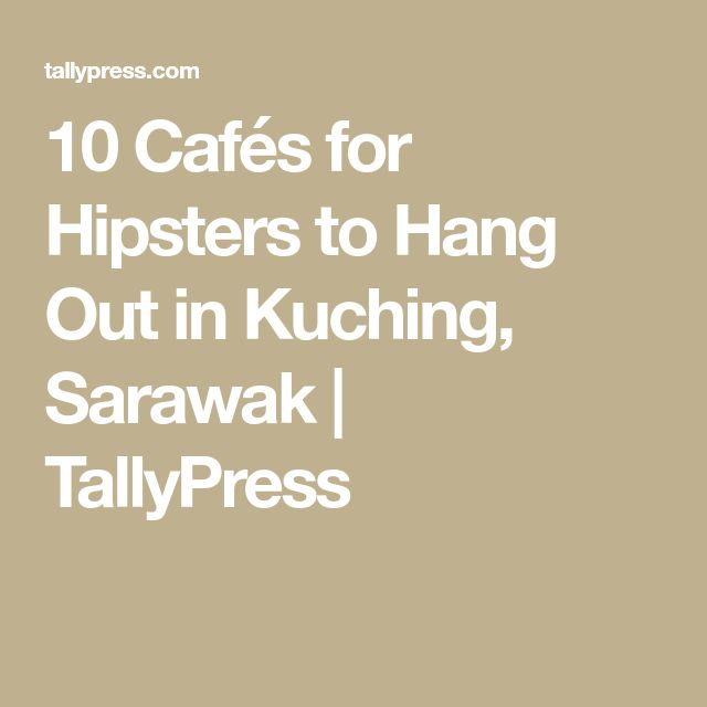 10 Cafés for Hipsters to Hang Out in Kuching, Sarawak | TallyPress