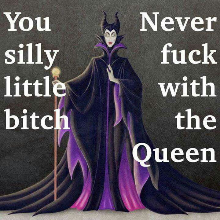 You silly little bitch, never fuck with the Queen!