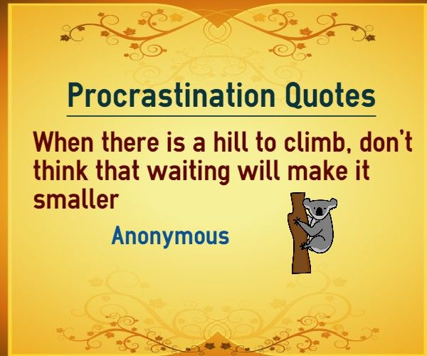 Procrastination Quotes : When there is a hill to climb, don't think that waiting will make it smaller. Author Unknown.    Explanation of procrastination quote When there are many tasks at hand, do not wait for the right time to begin those tasks. Act now, some of the tasks might have...  http://www.braintrainingtools.org/skills/procrastination-quotes-hill-to-climb-waiting-make-it-smaller/