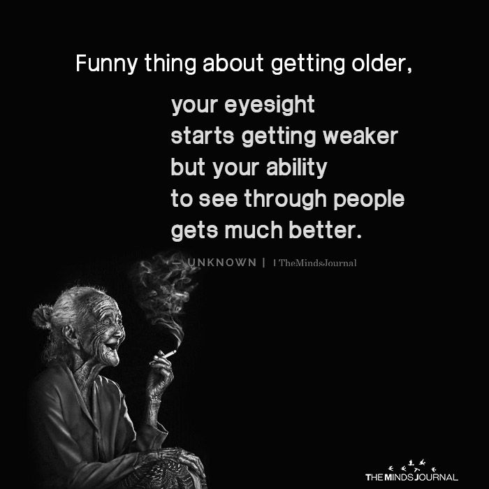 Funny Thing About Getting Older Your Eyesight Starts Getting Weaker Getting Older Quotes Older Quotes Aging Gracefully Quotes