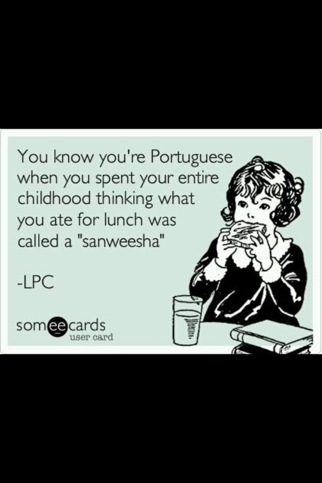 Growing up Portuguese... LOL!... it's true! and we spoke English when we went to live there... LOL!