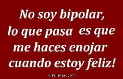 No soy bipolar, lo que pasa es que me haces enojar cuando estoy feliz!