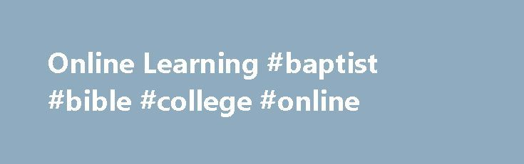 Online Learning #baptist #bible #college #online http://malawi.nef2.com/online-learning-baptist-bible-college-online/  # Online Learning Frequently Asked Questions How do I apply? General online master's admissions requirements Complete application Official transcripts showing completion of bachelor's degree Two pastor's references $100 application fee General online One Year Bible admissions requirements Complete application Official transcripts showing graduation from high school or GED…