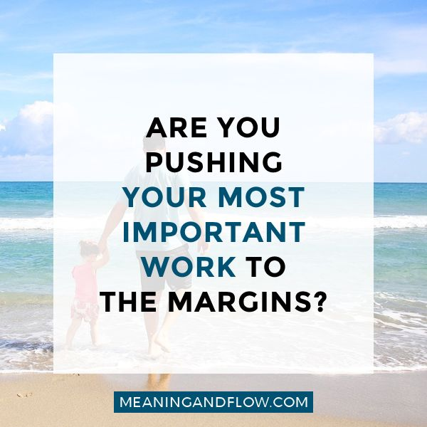 """Are you pushing your most important work to the margins? 