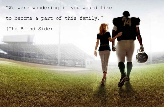 """We were wondering if you would like to become a part of this family."" ~ The Blind Side"