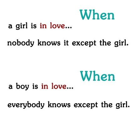 When a girl is in love, nobody knows it except the girl.  When a boy is in love, everybody knows except the girl. - Cute Love Quotes